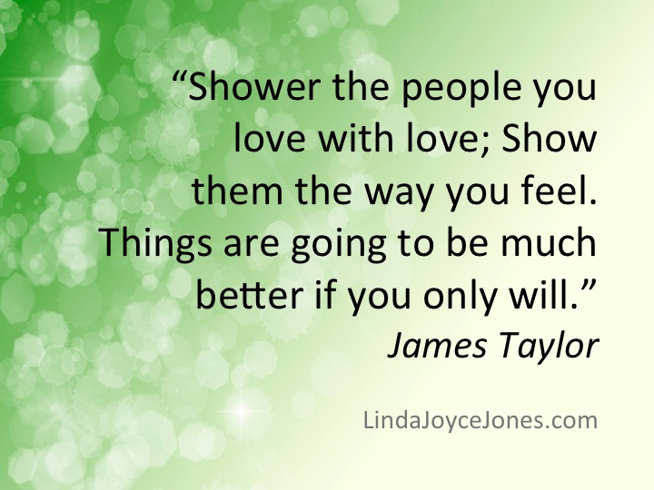 James Taylor quote: Shower the people you love with love.